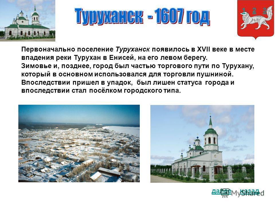 Первоначально поселение Туруханск появилось в XVII веке в месте впадения реки Турухан в Енисей, на его левом берегу. Зимовье и, позднее, город был частью торгового пути по Турухану, который в основном использовался для торговли пушниной. Впоследствии