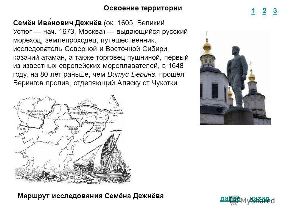 1 2 3 назад Освоение территории Семён Ива́нович Дежнёв (ок. 1605, Великий Устюг нач. 1673, Москва) выдающийся русский мореход, землепроходец, путешественник, исследователь Северной и Восточной Сибири, казачий атаман, а также торговец пушниной, первый