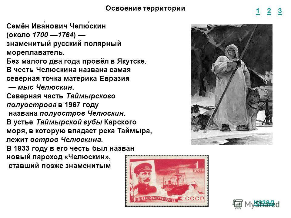 1 2 3 назад Освоение территории Семён Ива́нович Челю́скин (около 1700 1764) знаменитый русский полярный мореплаватель. Без малого два года провёл в Якутске. В честь Челюскина названа самая северная точка материка Евразия мыс Челюскин. Северная часть