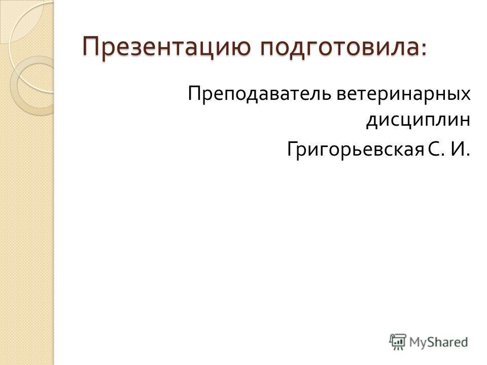 Презентацию подготовила : Преподаватель ветеринарных дисциплин Григорьевская С. И.
