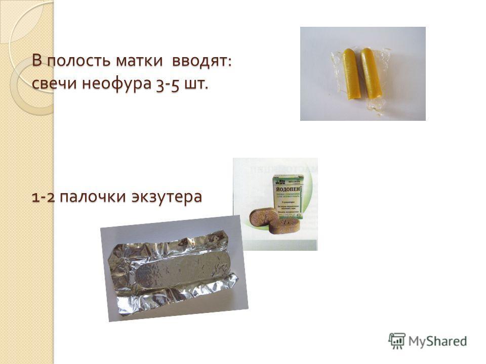 В полость матки вводят : свечи неофура 3-5 шт. 1-2 палочки экзутера