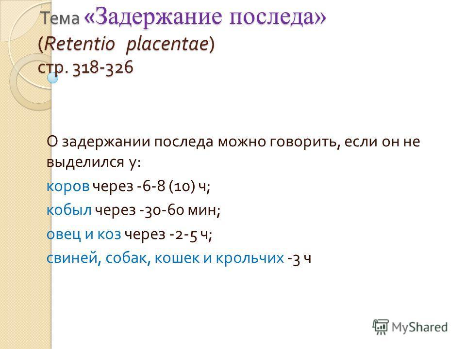 Тема « Задержание последа» (Retentio placentae) стр. 318-326 Тема « Задержание последа» (Retentio placentae) стр. 318-326 О задержании последа можно говорить, если он не выделился у : коров через -6-8 (10) ч ; кобыл через -30-60 мин ; овец и коз чере