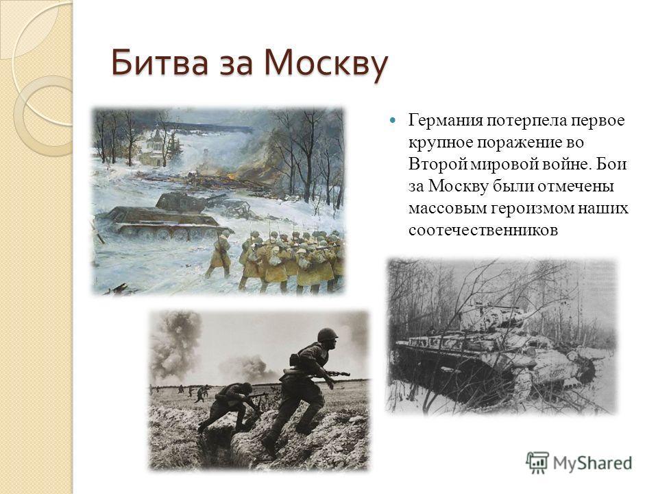 Битва за Москву Германия потерпела первое крупное поражение во Второй мировой войне. Бои за Москву были отмечены массовым героизмом наших соотечественников