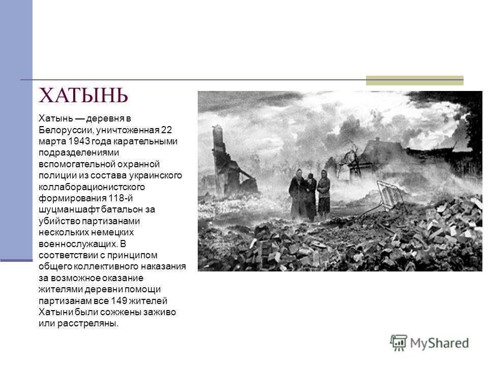 ХАТЫНЬ Хатынь деревня в Белоруссии, уничтоженная 22 марта 1943 года карательными подразделениями вспомогательной охранной полиции из состава украинского коллаборационистского формирования 118-й шуцманшафт батальон за убийство партизанами нескольких н