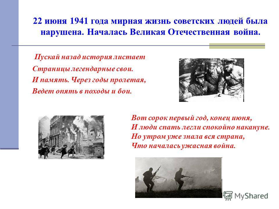 22 июня 1941 года мирная жизнь советских людей была нарушена. Началась Великая Отечественная война. Пускай назад история листает Страницы легендарные свои. И память. Через годы пролетая, Ведет опять в походы и бои. Вот сорок первый год, конец июня, И