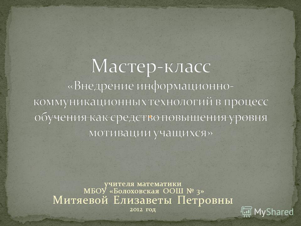 учителя математики МБОУ «Болоховская ООШ 3» Митяевой Елизаветы Петровны 2012 год