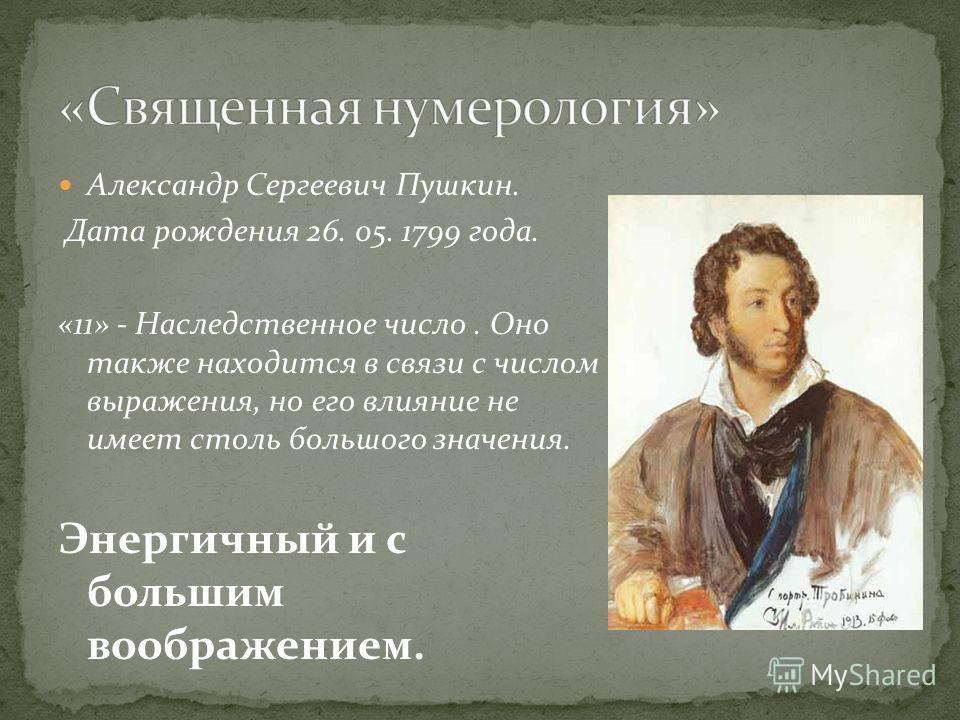 Александр Сергеевич Пушкин. Дата рождения 26. 05. 1799 года. «11» - Наследственное число. Оно также находится в связи с числом выражения, но его влияние не имеет столь большого значения. Энергичный и с большим воображением.