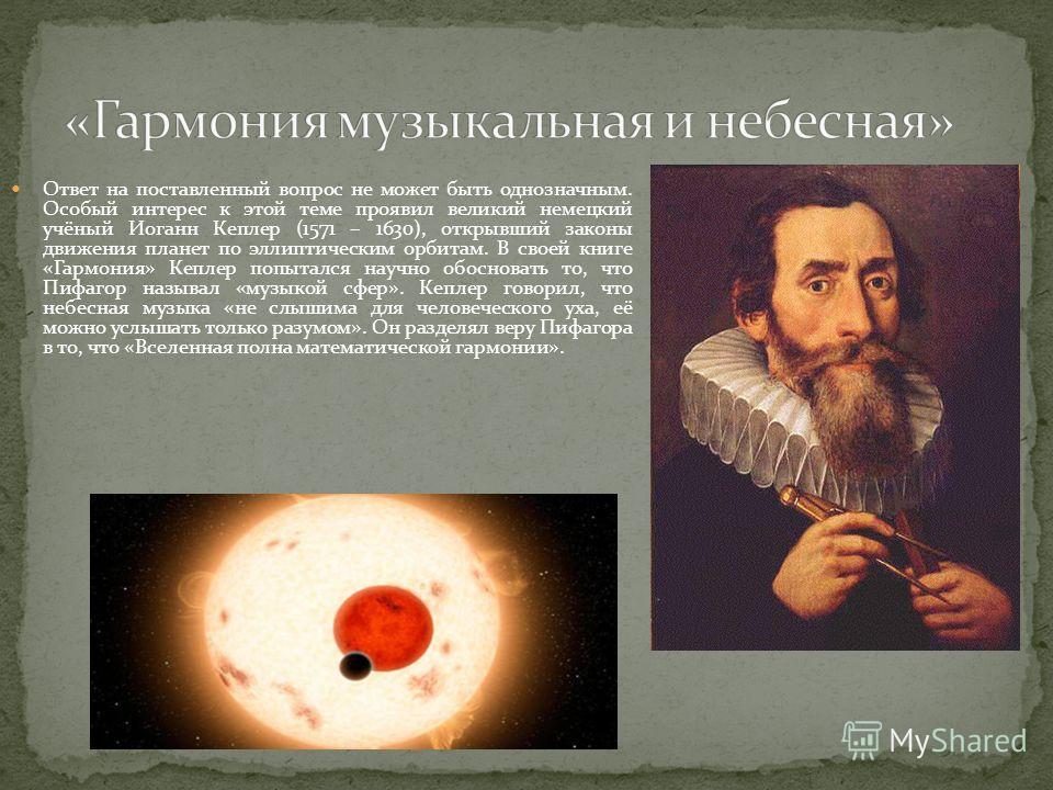 Ответ на поставленный вопрос не может быть однозначным. Особый интерес к этой теме проявил великий немецкий учёный Иоганн Кеплер (1571 – 1630), открывший законы движения планет по эллиптическим орбитам. В своей книге «Гармония» Кеплер попытался научн