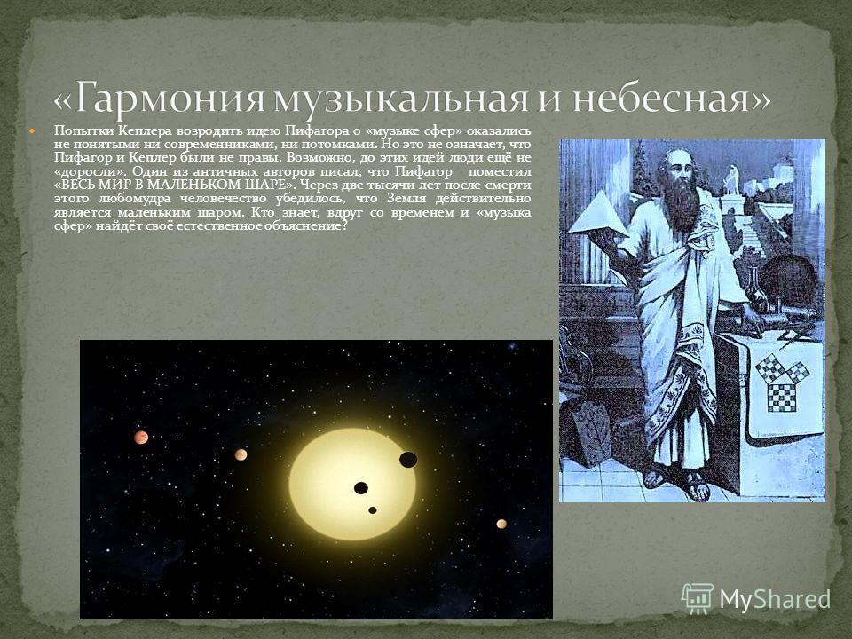 Попытки Кеплера возродить идею Пифагора о «музыке сфер» оказались не понятыми ни современниками, ни потомками. Но это не означает, что Пифагор и Кеплер были не правы. Возможно, до этих идей люди ещё не «доросли». Один из античных авторов писал, что П