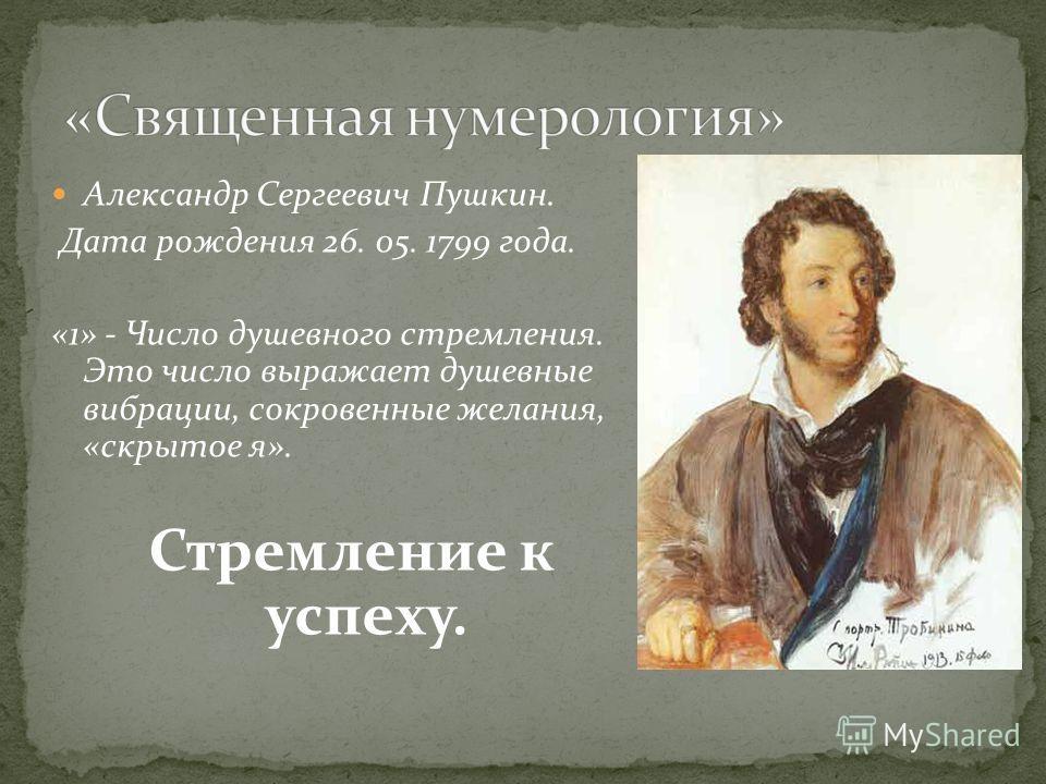 Александр Сергеевич Пушкин. Дата рождения 26. 05. 1799 года. «1» - Число душевного стремления. Это число выражает душевные вибрации, сокровенные желания, «скрытое я». Стремление к успеху.