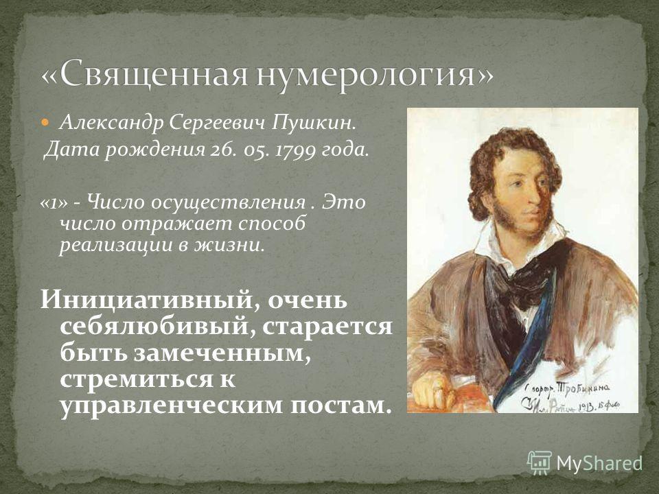 Александр Сергеевич Пушкин. Дата рождения 26. 05. 1799 года. «1» - Число осуществления. Это число отражает способ реализации в жизни. Инициативный, очень себялюбивый, старается быть замеченным, стремиться к управленческим постам.