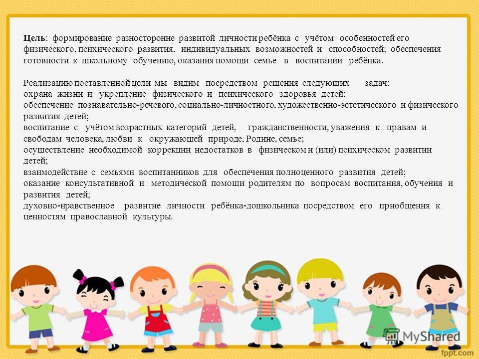 Цель: формирование разносторонне развитой личности ребёнка с учётом особенностей его физического, психического развития, индивидуальных возможностей и способностей; обеспечения готовности к школьному обучению, оказания помощи семье в воспитании ребён