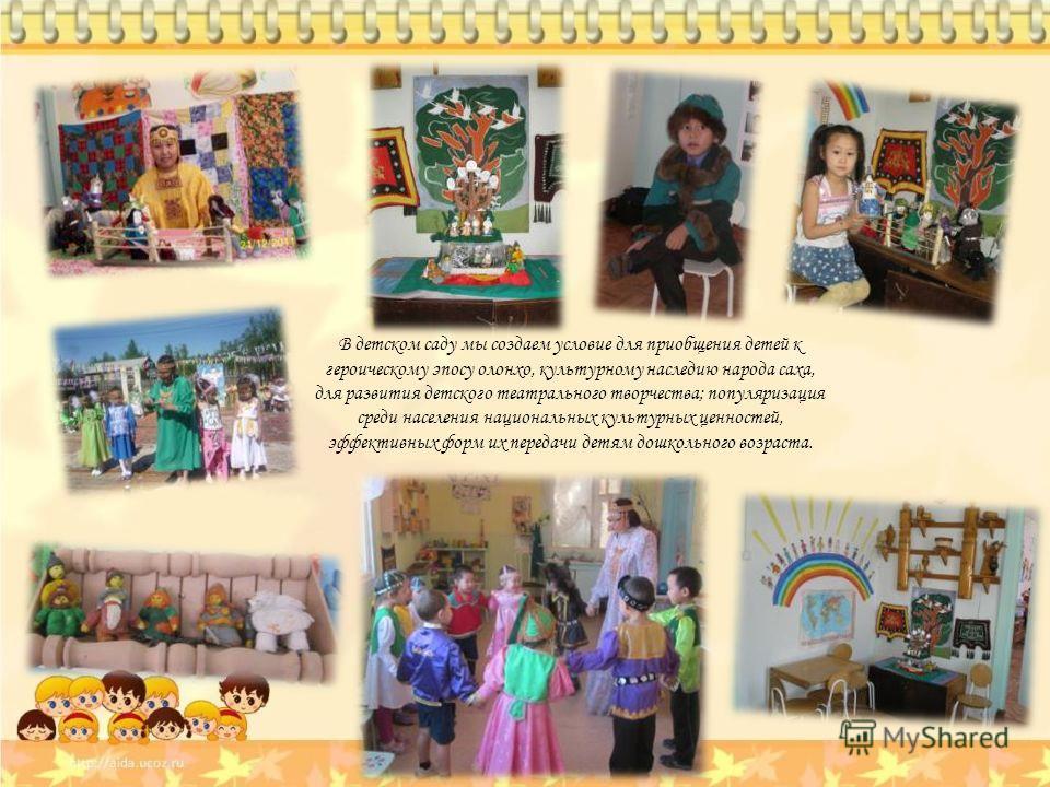 В детском саду мы создаем условие для приобщения детей к героическому эпосу олонхо, культурному наследию народа саха, для развития детского театрального творчества; популяризация среди населения национальных культурных ценностей, эффективных форм их