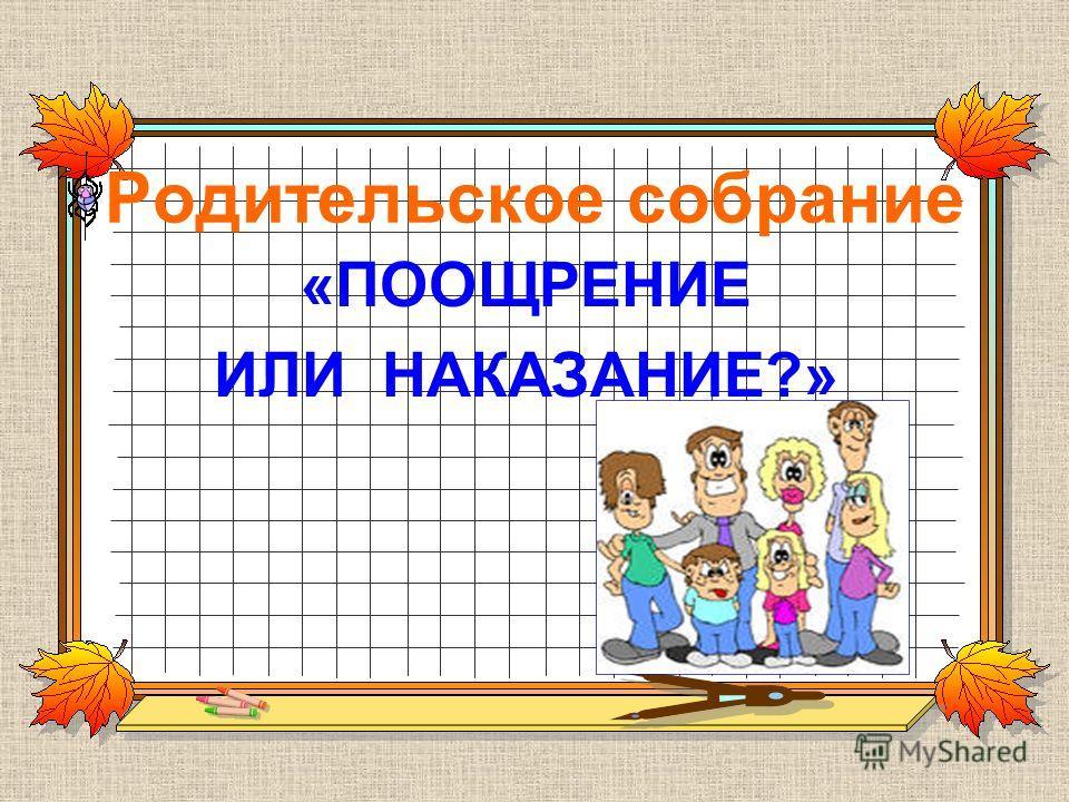Родительское собрание «ПООЩРЕНИЕ ИЛИ НАКАЗАНИЕ?»