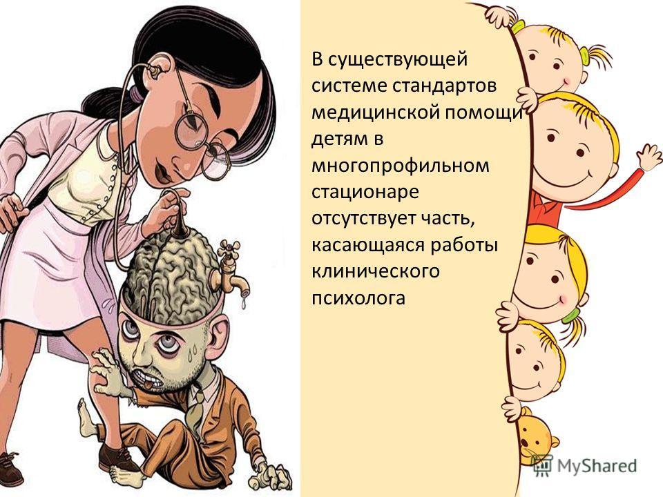 В существующей системе стандартов медицинской помощи детям в многопрофильном стационаре отсутствует часть, касающаяся работы клинического психолога