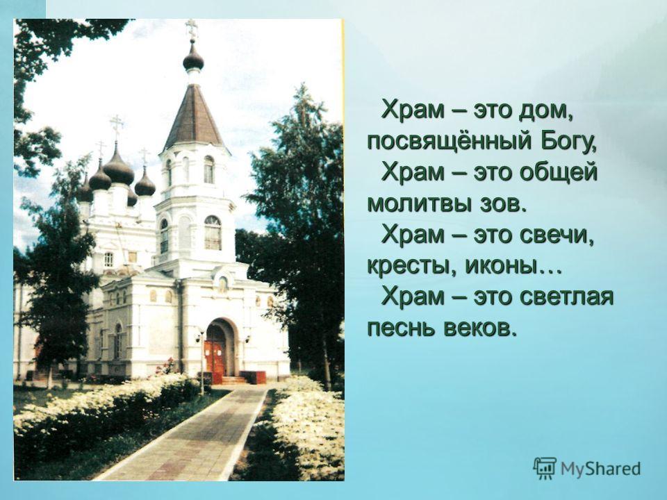 Храм – это дом, посвящённый Богу, Храм – это дом, посвящённый Богу, Храм – это общей молитвы зов. Храм – это общей молитвы зов. Храм – это свечи, кресты, иконы… Храм – это свечи, кресты, иконы… Храм – это светлая песнь веков. Храм – это светлая песнь