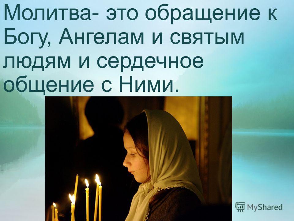 Молитва- это обращение к Богу, Ангелам и святым людям и сердечное общение с Ними.