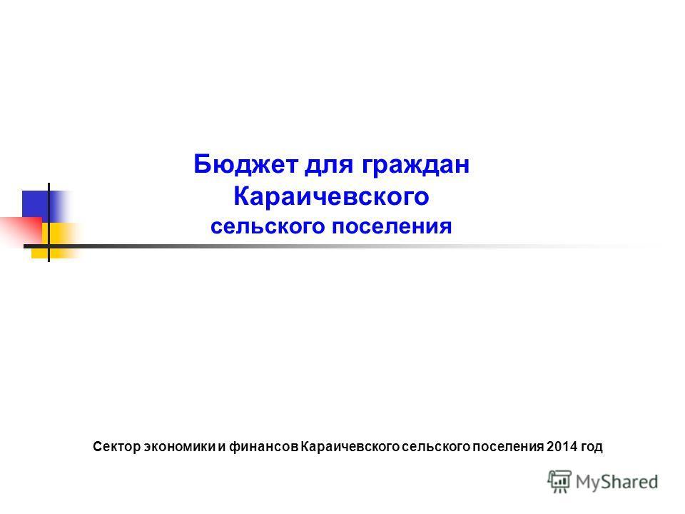 Бюджет для граждан Караичевского сельского поселения Сектор экономики и финансов Караичевского сельского поселения 2014 год
