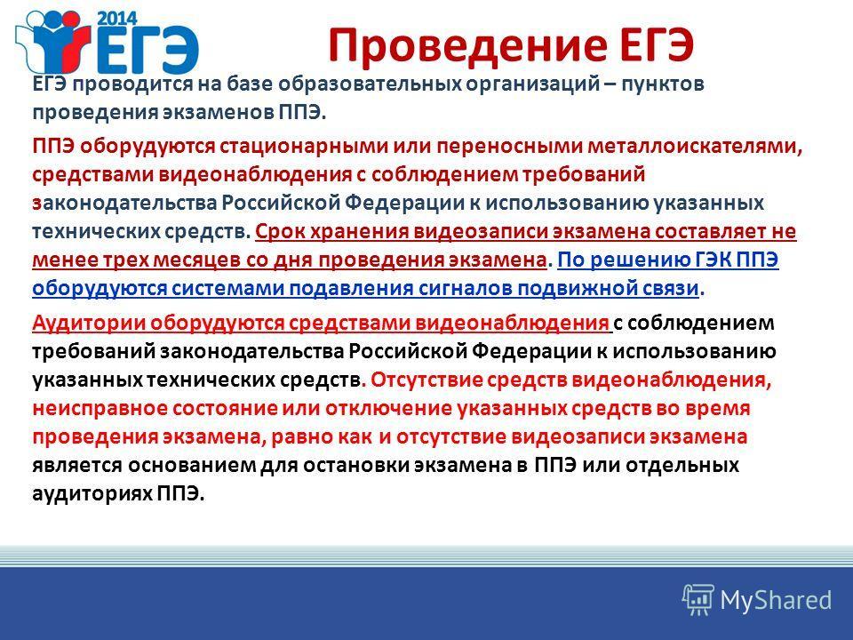Проведение ЕГЭ ЕГЭ проводится на базе образовательных организаций – пунктов проведения экзаменов ППЭ. ППЭ оборудуются стационарными или переносными металлоискателями, средствами видеонаблюдения с соблюдением требований законодательства Российской Фед