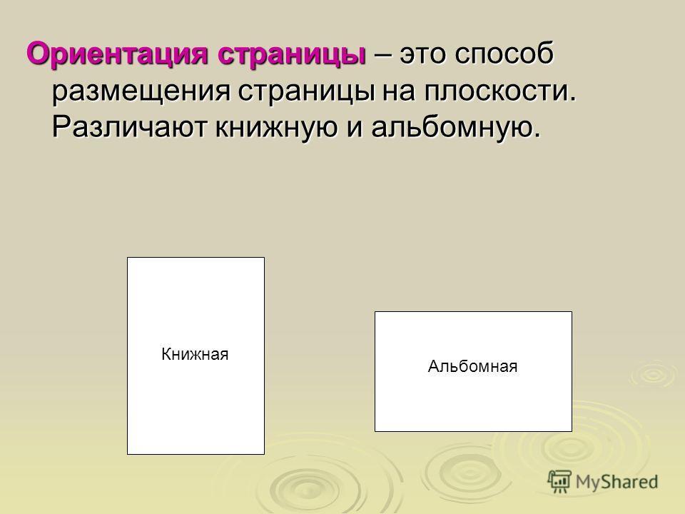 Ориентация страницы – это способ размещения страницы на плоскости. Различают книжную и альбомную. Книжная Альбомная