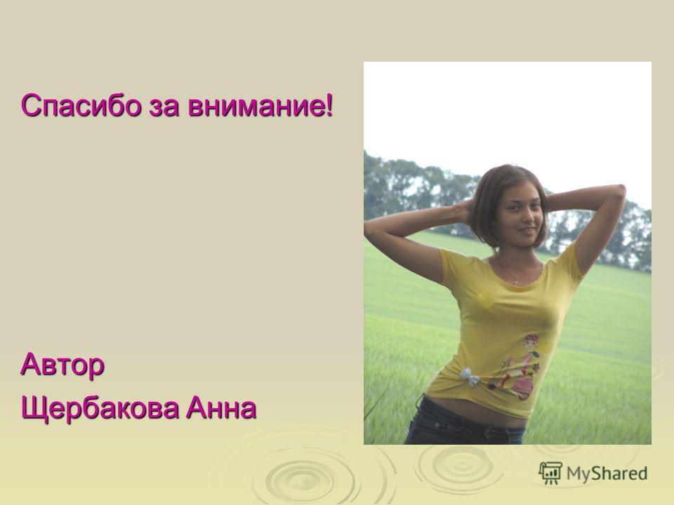 Спасибо за внимание! Автор Щербакова Анна