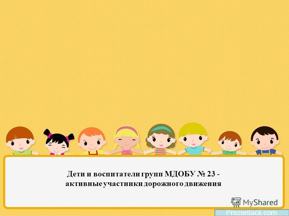 Дети и воспитатели групп МДОБУ 23 - активные участники дорожного движения Prezentacii.com