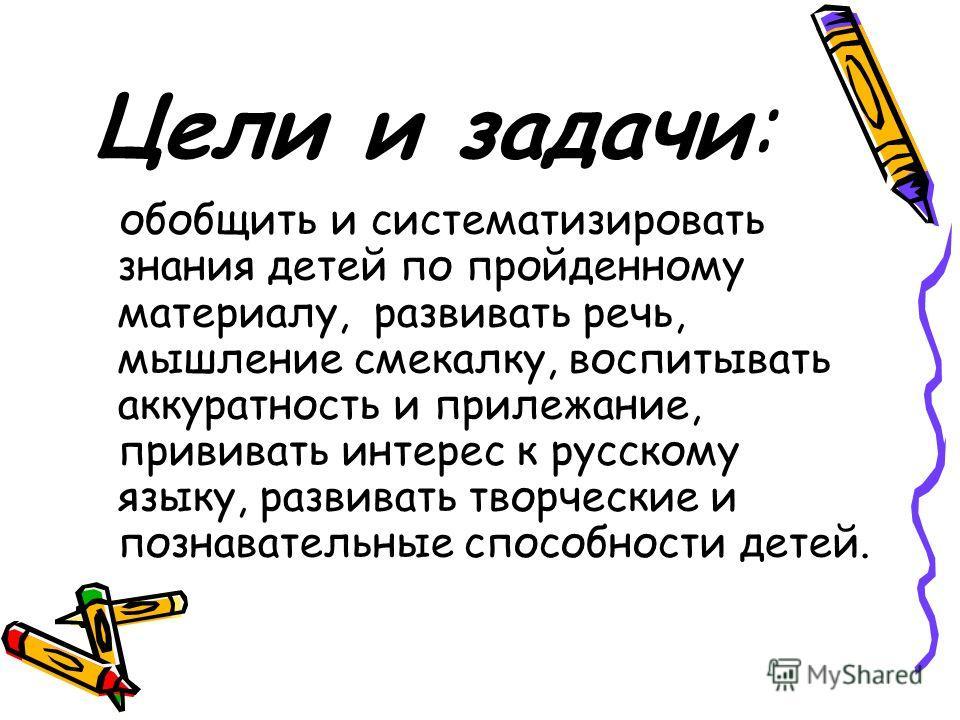 Цели и задачи: обобщить и систематизировать знания детей по пройденному материалу, развивать речь, мышление смекалку, воспитывать аккуратность и прилежание, прививать интерес к русскому языку, развивать творческие и познавательные способности детей.