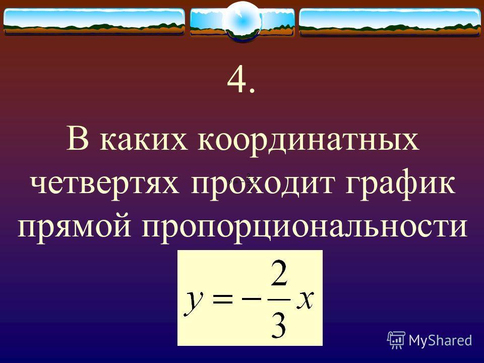 4. В каких координатных четвертях проходит график прямой пропорциональности
