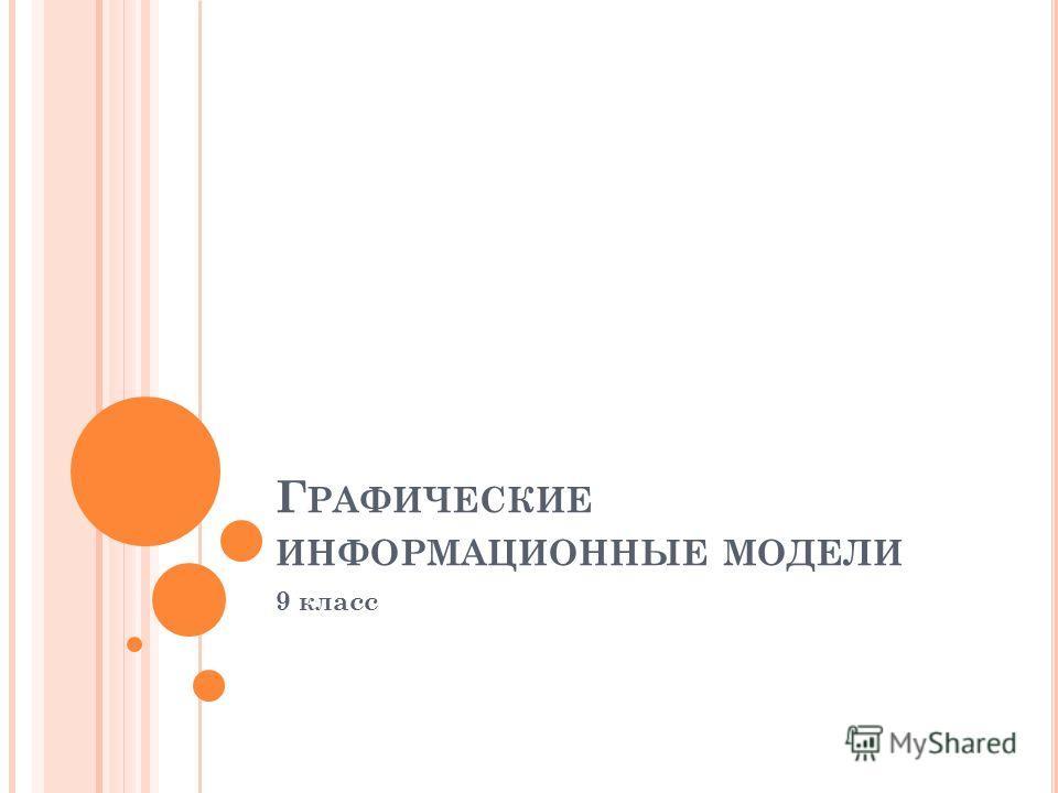 Г РАФИЧЕСКИЕ ИНФОРМАЦИОННЫЕ МОДЕЛИ 9 класс