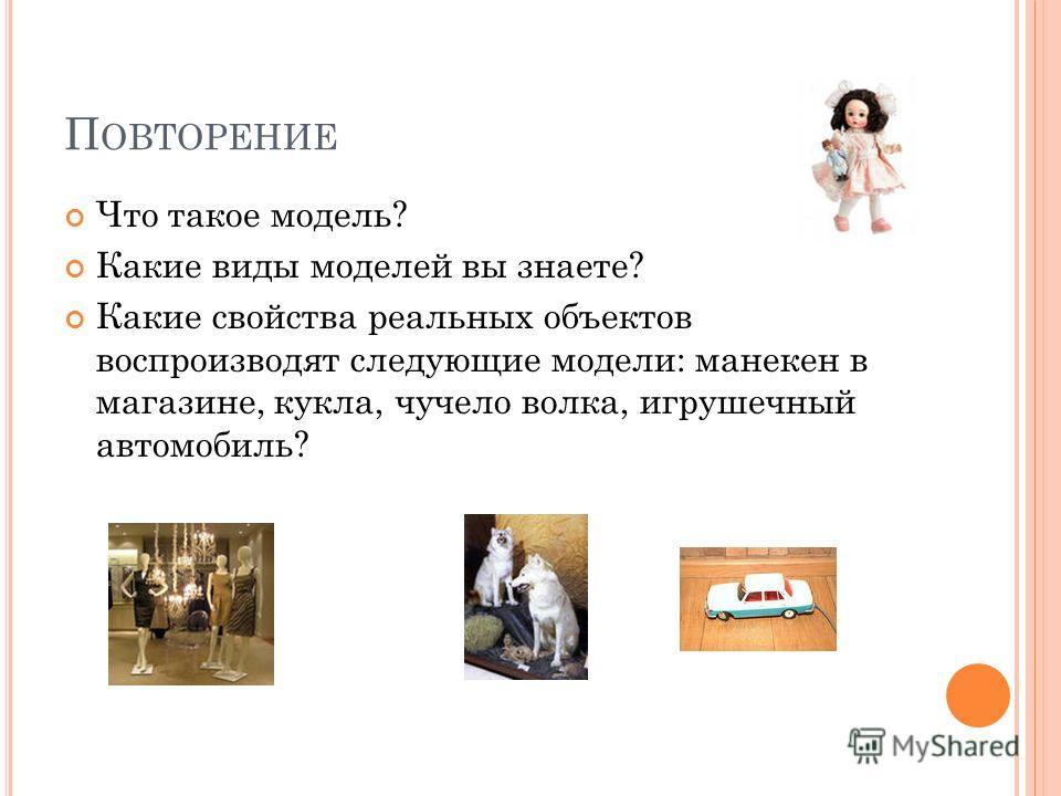 П ОВТОРЕНИЕ Что такое модель? Какие виды моделей вы знаете? Какие свойства реальных объектов воспроизводят следующие модели: манекен в магазине, кукла, чучело волка, игрушечный автомобиль?