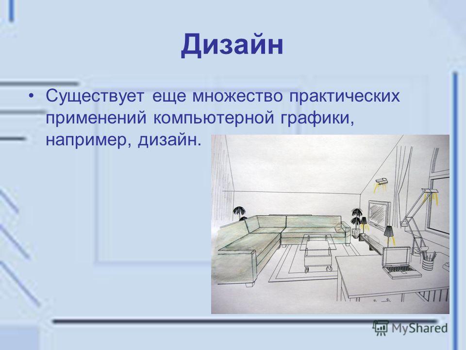 Дизайн Существует еще множество практических применений компьютерной графики, например, дизайн.