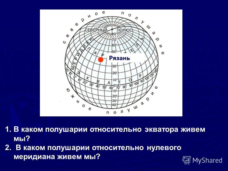 1.В каком полушарии относительно экватора живем мы? 2. В каком полушарии относительно нулевого меридиана живем мы? Рязань