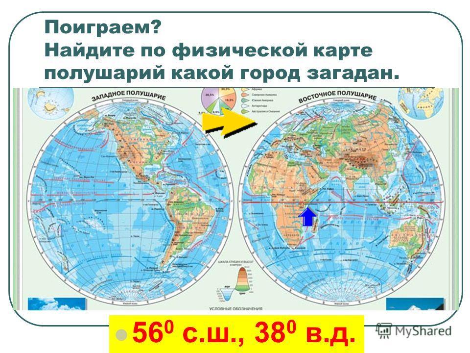 Поиграем? Найдите по физической карте полушарий какой город загадан. 56 0 с.ш., 38 0 в.д.