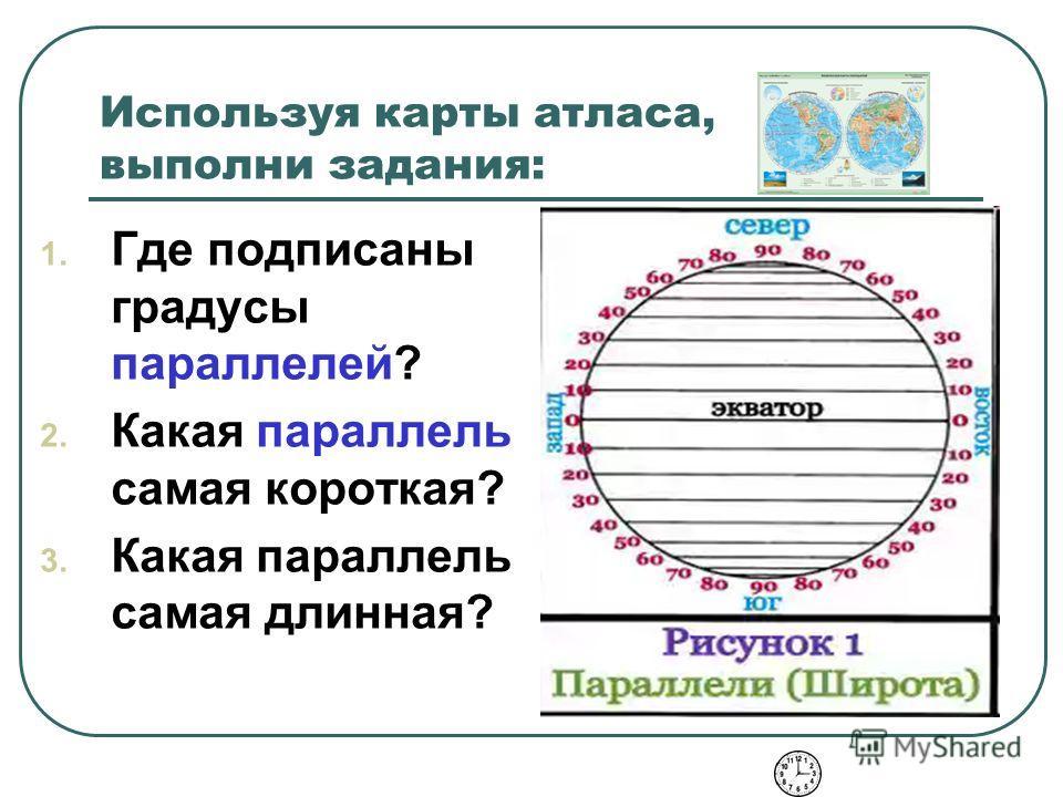 Используя карты атласа, выполни задания: 1. Где подписаны градусы параллелей? 2. Какая параллель самая короткая? 3. Какая параллель самая длинная?