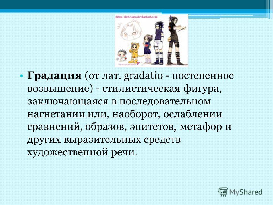 Градация (от лат. gradatio - постепенное возвышение) - стилистическая фигура, заключающаяся в последовательном нагнетании или, наоборот, ослаблении сравнений, образов, эпитетов, метафор и других выразительных средств художественной речи.