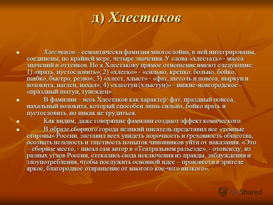 д) Хлестаков Хлестаков – семантически фамилия многослойна, в ней интегрированы, соединены, по крайней мере, четыре значения. У слова «хлестать» - масса значений и оттенков. Но к Хлестакову прямое отношение имеют следующие: 1) «врать, пустословить»; 2