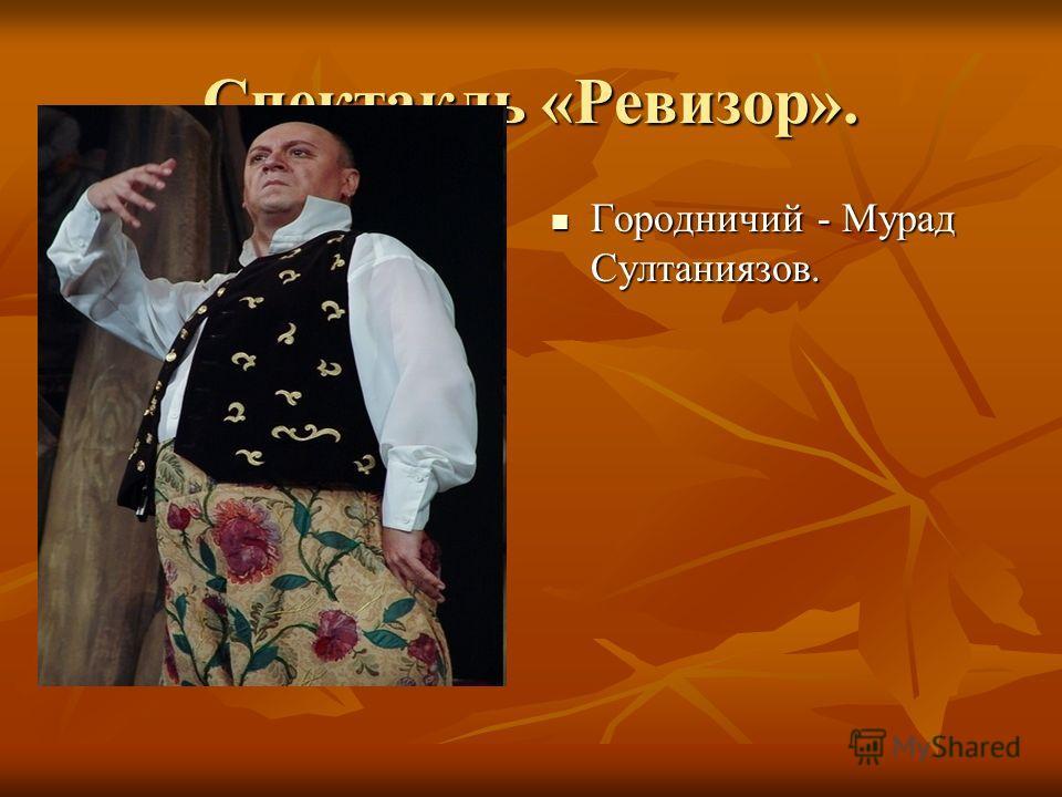 Спектакль «Ревизор». Городничий - Мурад Султаниязов. Городничий - Мурад Султаниязов.