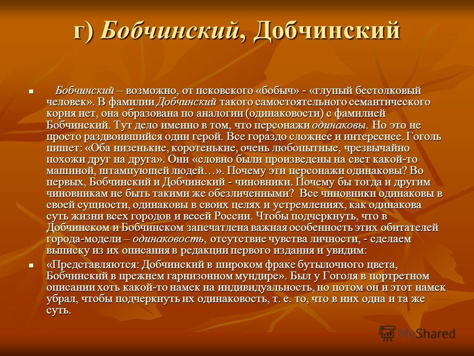 г) Бобчинский, Добчинский Бобчинский – возможно, от псковского «бобыч» - «глупый бестолковый человек». В фамилии Добчинский такого самостоятельного семантического корня нет, она образована по аналогии (одинаковости) с фамилией Бобчинский. Тут дело им