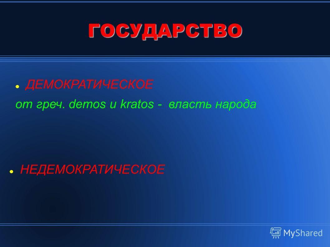 ГОСУДАРСТВО ДЕМОКРАТИЧЕСКОЕ от греч. demos и kratos - власть народа НЕДЕМОКРАТИЧЕСКОЕ