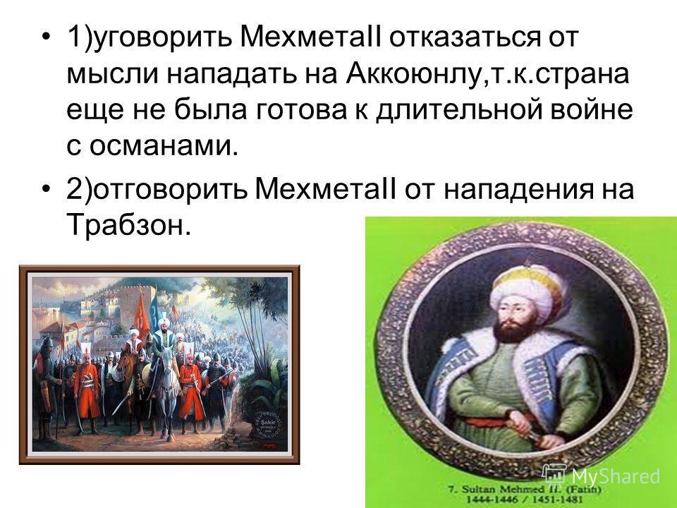 1)уговорить МехметаII отказаться от мысли нападать на Аккоюнлу,т.к.страна еще не была готова к длительной войне с османами. 2)отговорить МехметаII от нападения на Трабзон.