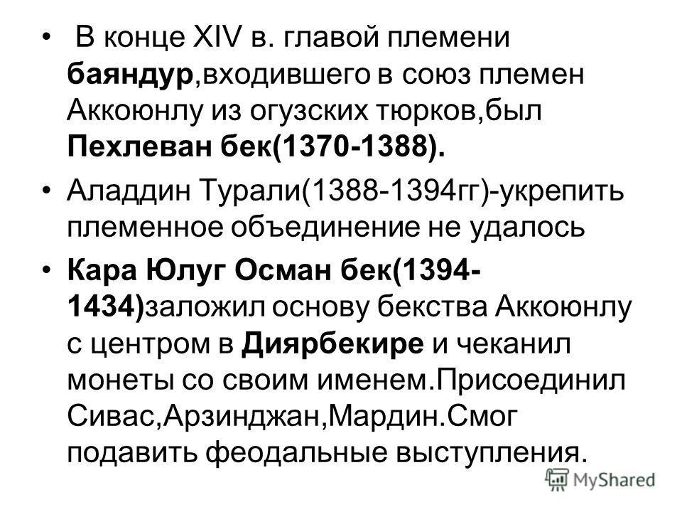 В конце XIV в. главой племени баяндур,входившего в союз племен Аккоюнлу из огузских тюрков,был Пехлеван бек(1370-1388). Аладдин Турали(1388-1394гг)-укрепить племенное объединение не удалось Кара Юлуг Осман бек(1394- 1434)заложил основу бекства Аккоюн