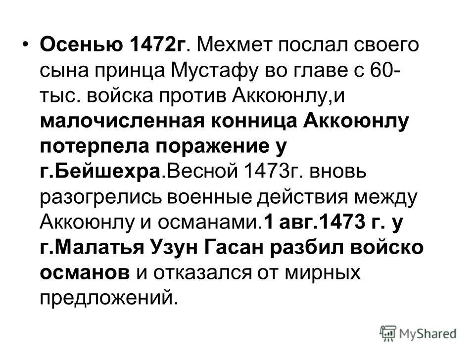 Осенью 1472г. Мехмет послал своего сына принца Мустафу во главе с 60- тыс. войска против Аккоюнлу,и малочисленная конница Аккоюнлу потерпела поражение у г.Бейшехра.Весной 1473г. вновь разогрелись военные действия между Аккоюнлу и османами.1 авг.1473