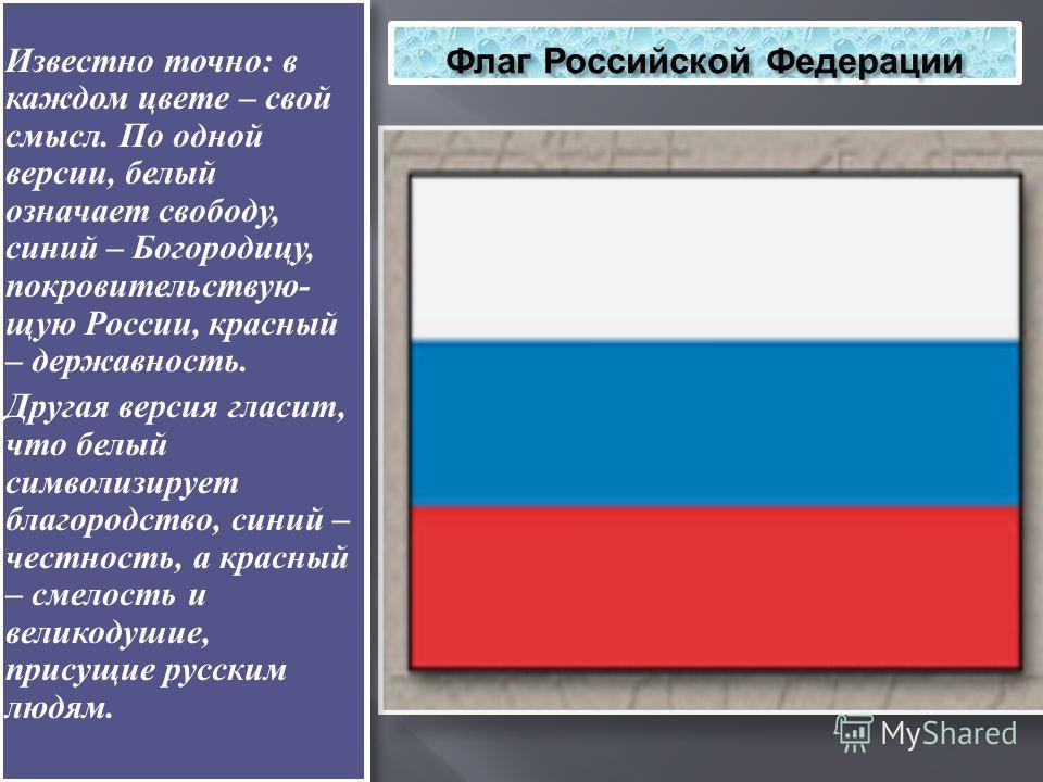 Флаг Российской Федерации Известно точно: в каждом цвете – свой смысл. По одной версии, белый означает свободу, синий – Богородицу, покровительствую- щую России, красный – державность. Другая версия гласит, что белый символизирует благородство, синий