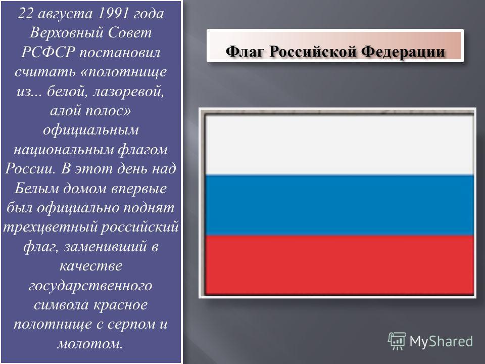 Флаг Российской Федерации 22 августа 1991 года Верховный Совет РСФСР постановил считать «полотнище из... белой, лазоревой, алой полос» официальным национальным флагом России. В этот день над Белым домом впервые был официально поднят трехцветный росси