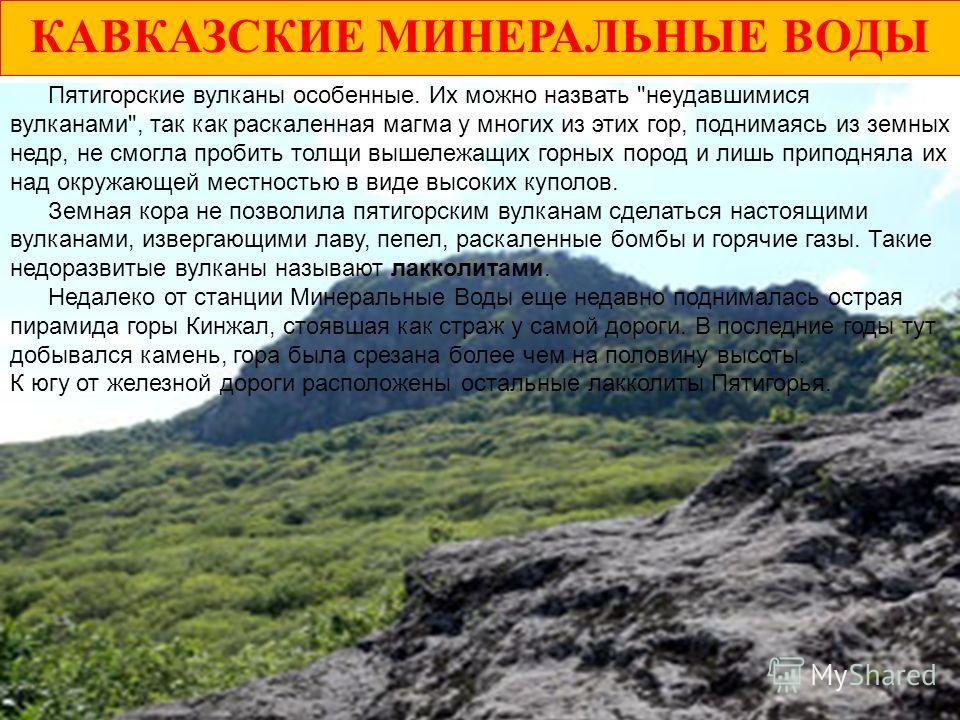 КАВКАЗСКИЕ МИНЕРАЛЬНЫЕ ВОДЫ Посреди степной зоны Кавказских Минеральных Вод высятся 17 исключительно своеобразных гор-лакколитов (неполучившихся вулканов): Бештау (1399,8 м), Джуца (1198 м). Змейка (994 м), Машук (993 м). Юца (972 м). Развалка (930 м