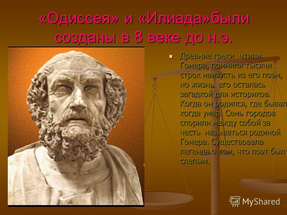«Одиссея» и «Илиада»были созданы в 8 веке до н.э. Древние греки чтили Гомера, помнили тысячи строк наизусть из его поэм, но жизнь его осталась загадкой для историков. Когда он родился, где бывал, когда умер. Семь городов спорили между собой за честь