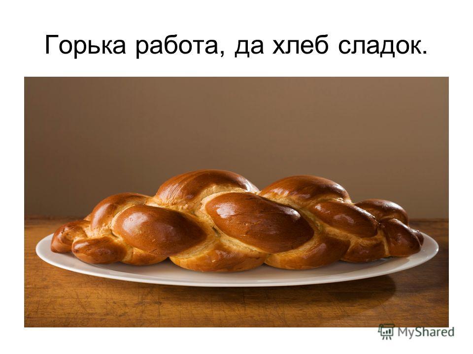 Горька работа, да хлеб сладок.