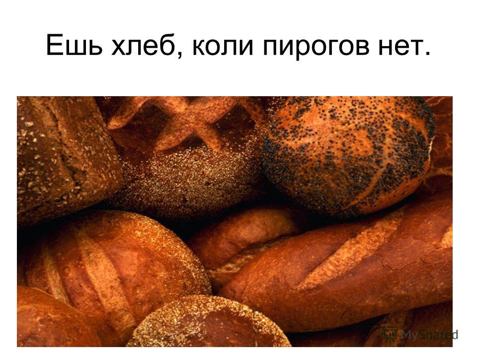 Ешь хлеб, коли пирогов нет.