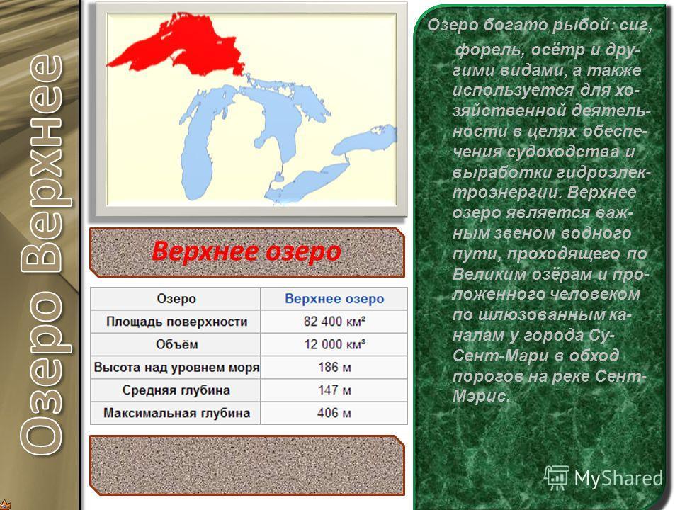 Ве́рхнее о́зеро (англ. Lake Superior) расположено севернее всех и выше всех над уровнем моря. Это озеро является са- мым крупным и глубо- ким в системе Великих озёр и самым большим по площади пресновод- ным озером в мире (82,7 тысяч км²) больше не- г