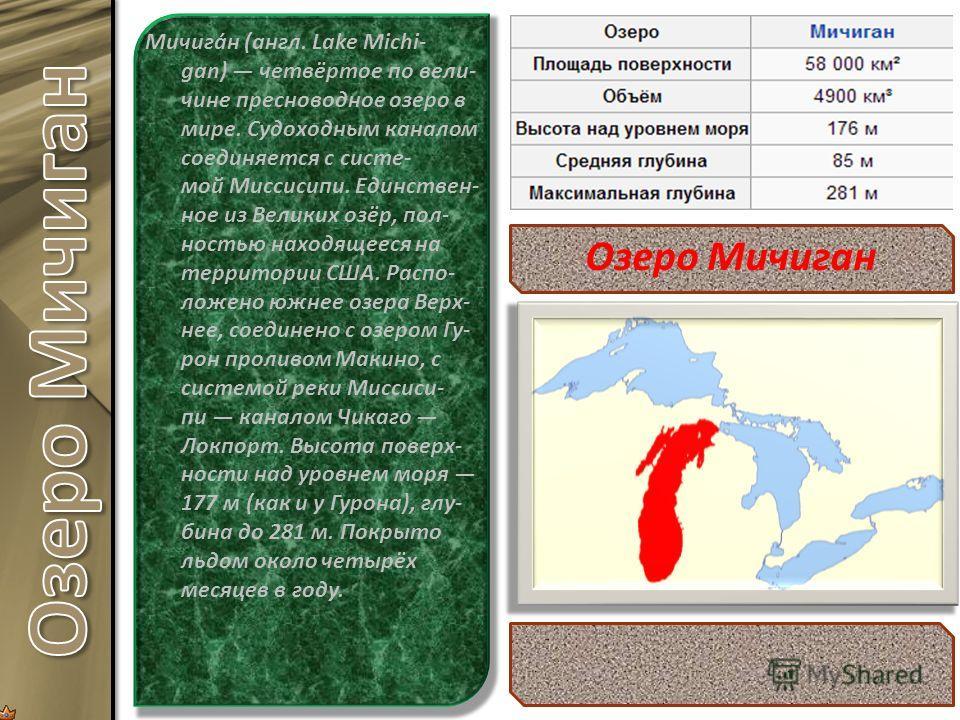 Мичига́н (англ. Lake Michi- gan) четвёртое по вели- чине пресноводное озеро в мире. Судоходным каналом соединяется с систе- мой Миссисипи. Единствен- ное из Великих озёр, пол- ностью находящееся на территории США. Распо- ложено южнее озера Верх- нее,